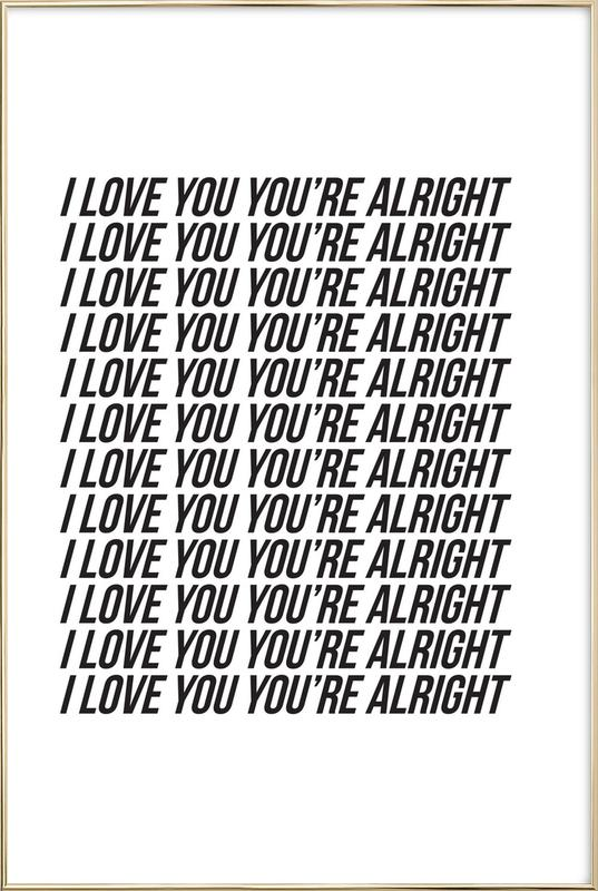 i love you youre alright Poster in Aluminium Frame